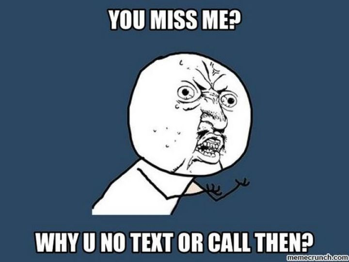 """101 I miss you memes - """"You miss me? Why U no text or call then?"""""""