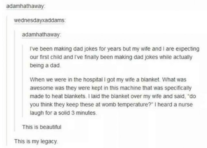 """71 Funny Dad Memes - """"I've been making dad jokes for years but my wife and I are expecting our first child and I've finally been making dad jokes while actually being a dad. When we were in the hospital I got my wife a blanket. What was awesome was they were kept in this machine that was specifically made to heat blankets. I laid the blanket over my wife and said, 'do you think they keep these at womb temperature?' I heard a nurse laugh for a solid 3 minutes."""""""