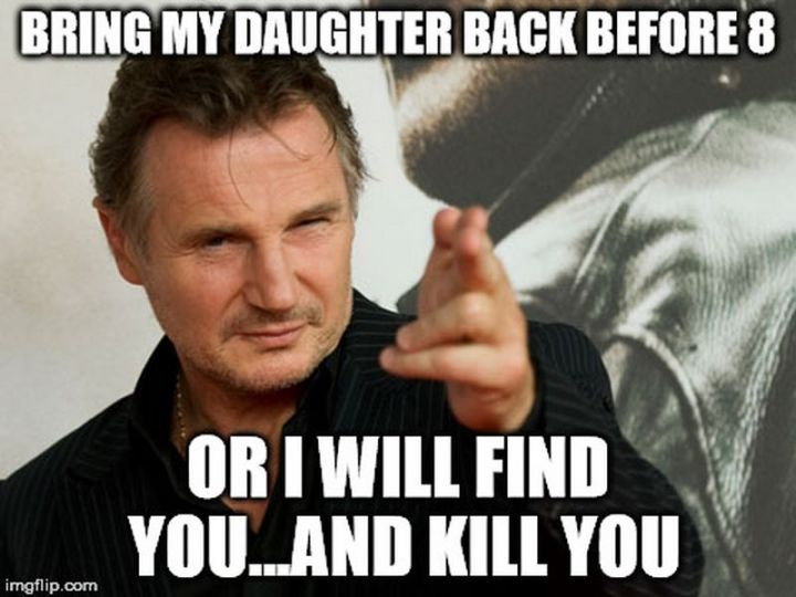 """71 Funny Dad Memes - """"Bring my daughter back before 8 or I will find you...and kill you."""""""