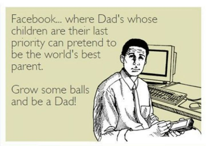 """71 Funny Dad Memes - """"Facebook...where dad's whose children are their last priority can pretend to be the world's best parent. Grow some balls and be a dad!"""""""