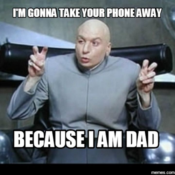 """71 Funny Dad Memes - """"I'm gonna take your phone away because I am dad."""""""
