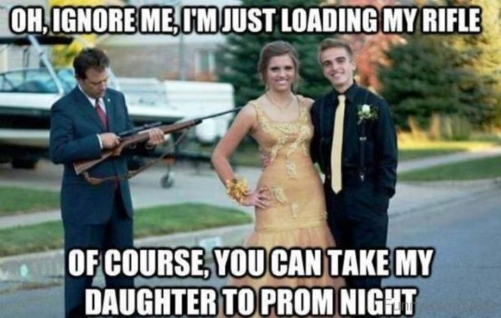 """71 Funny Dad Memes - """"Oh, ignore me, I'm just loading my rifle. Of course, you can take my daughter to prom night."""""""