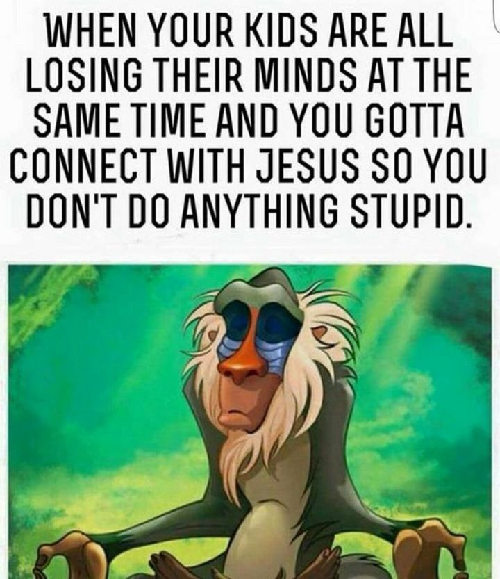 """101 Funny Mom Memes - """"When your kids are all losing their minds at the same time and you gotta connect with Jesus so you don't do anything stupid."""""""