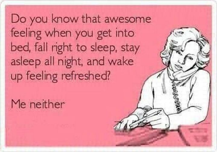 """101 Funny Mom Memes - """"Do you know that awesome feeling when you get into bed, fall right to sleep, stay asleep all night, and wake up feeling refreshed? Me neither."""""""
