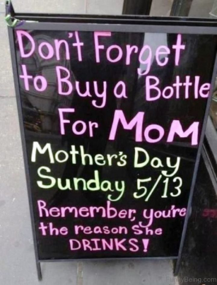 """101 Funny Mom Memes - """"Don't forget to buy a bottle for mom. Mother's Day Sunday 5/13. Remember, you're the reason she drinks!"""""""