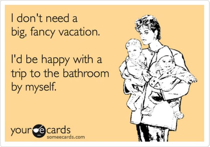 """101 Funny Mom Memes - """"I don't need a big, fancy vacation. I'd be happy with a trip to the bathroom by myself."""""""