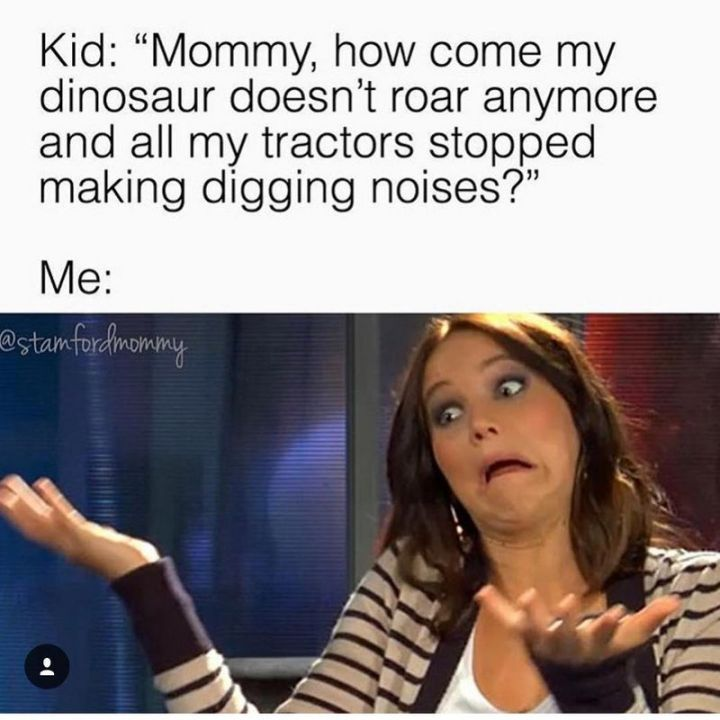"""101 Funny Mom Memes - """"Kid: 'Mommy, how come my dinosaur doesn't roar anymore and all my tractors stopped making digging noises?' Me:"""""""