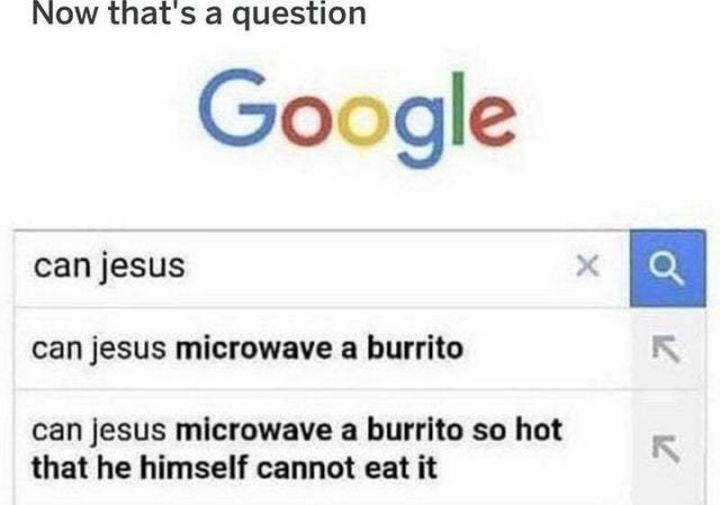 """65 Christian Jesus Memes - """"Now that's a question. Can Jesus...Can Jesus microwave a burrito...Can Jesus microwave a burrito so hot that he himself cannot eat it."""""""