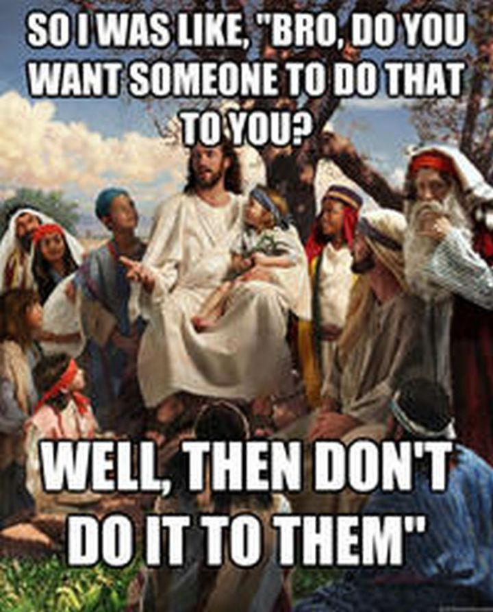"""65 Christian Jesus Memes - """"So I was like, 'Bro, do you want someone to do that to you? Well, then don't do it to them.'"""""""