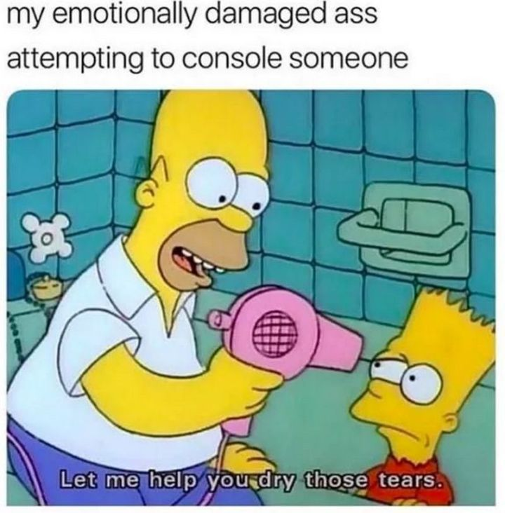 "61 Depression Memes - ""My emotionally damaged ass attempting to console someone: Let me help you dry those tears."""