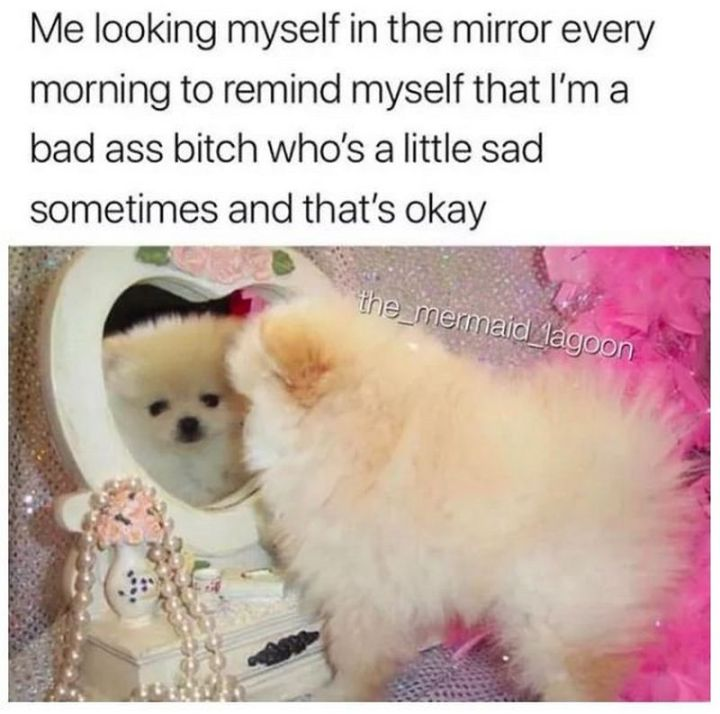 "61 Depression Memes - ""Me looking at myself in the mirror every morning to remind myself that I'm a badass bitch who's a little sad sometimes and that's okay."""