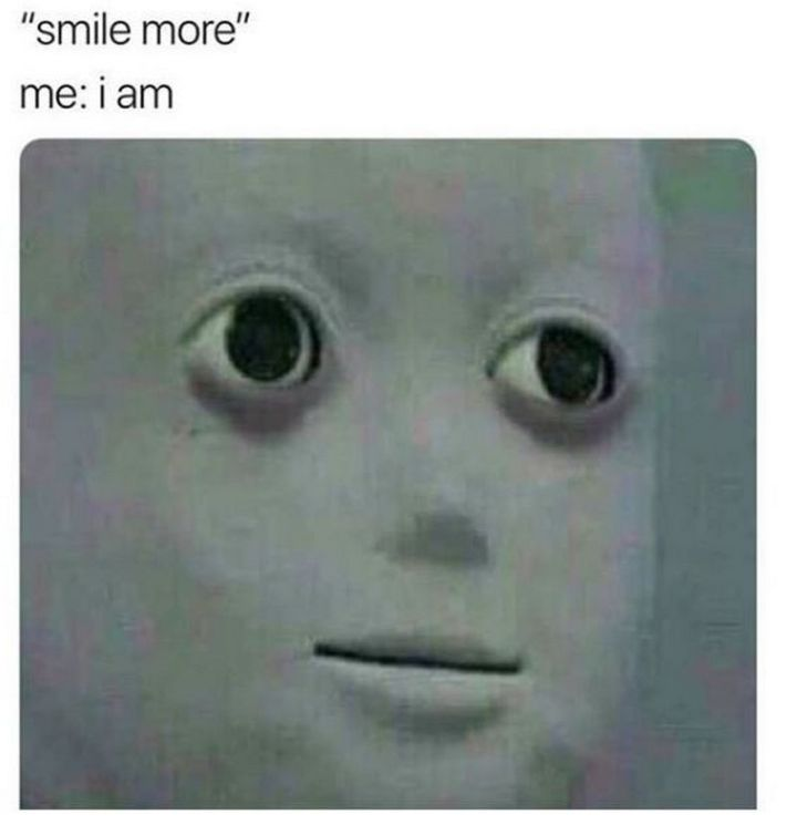 "61 Depression Memes - ""Smile more. Me: I am."""