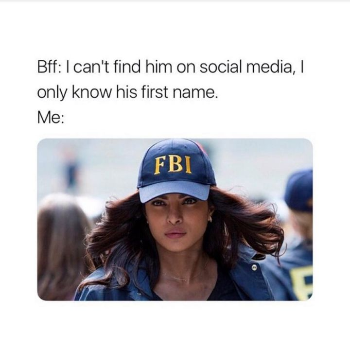 "65 Funny Friend Memes - ""Bff: I can't find him on social media, I only know his first name. Me:"""
