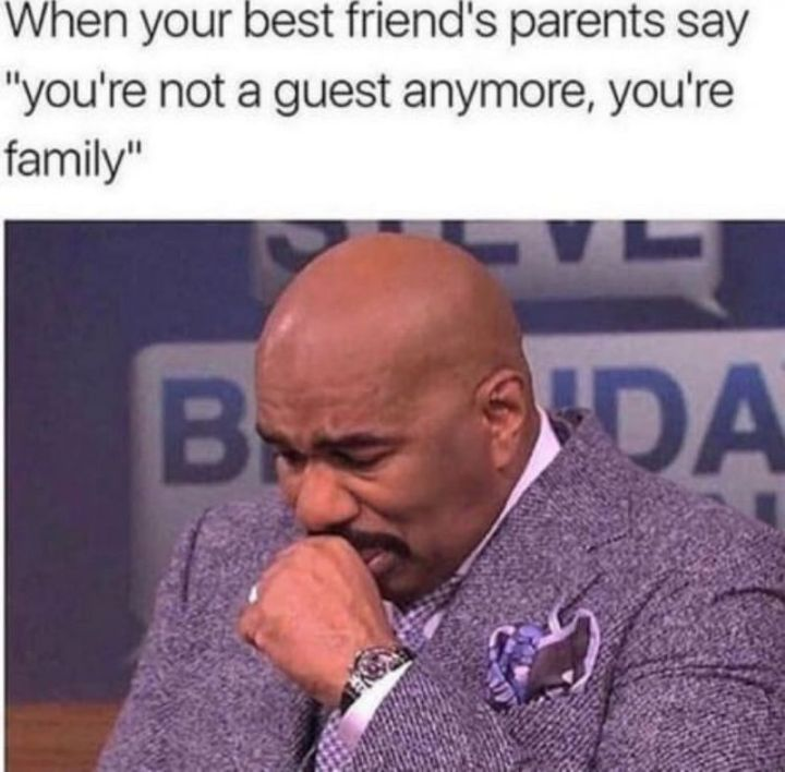 "65 Funny Friend Memes - ""When your best friend's parents say 'you're not a guest anymore, you're family'."""