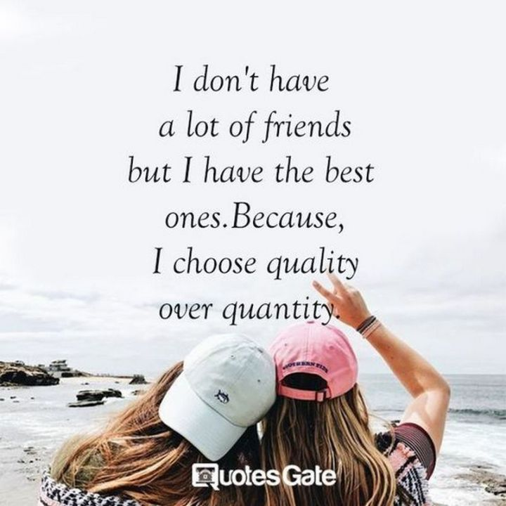 """I don't have a lot of friends but I have the best ones. Because I choose quality over quantity."""