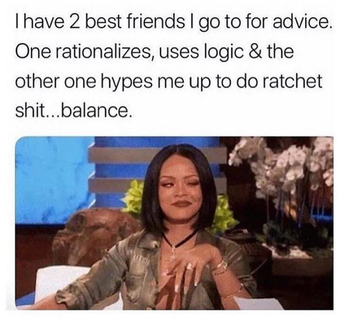 """I have 2 best friends I go to for advice. One rationalizes, uses logic and the other one hypes me up to do ratchet crap...balance."""