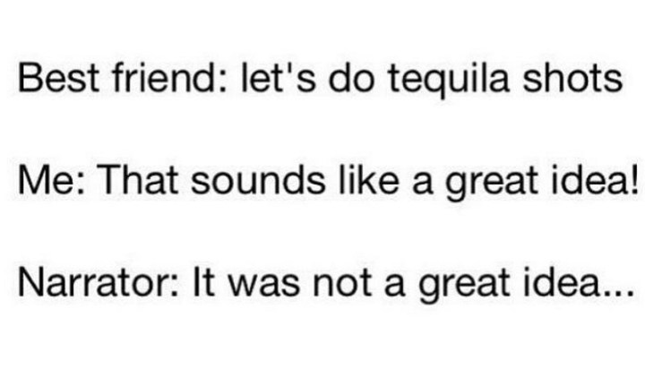 """Best friend: Let's do tequila shots. Me: That sounds like a great idea! Narrator: It was not a great idea..."""