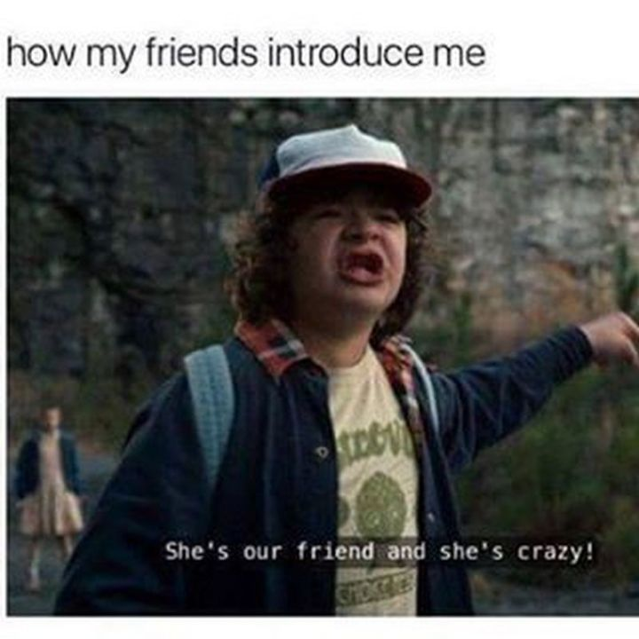 """How my friends introduce me: She's our friend and she's crazy!"""