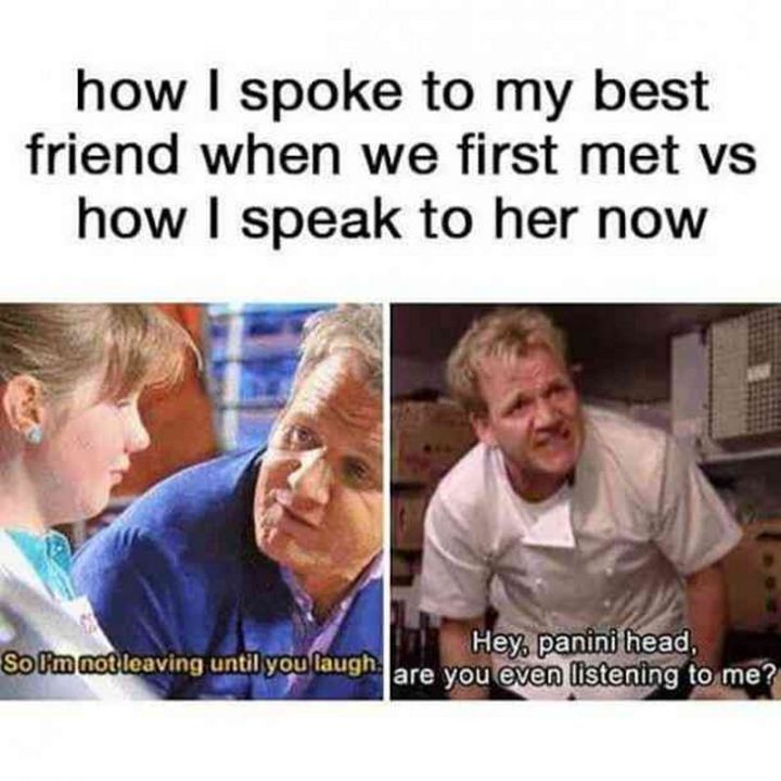 """How I spoke to my best friend when we first met vs how I speak to her now. So I'm not leaving until you laugh. Hey, panini head, are you even listening to me?"""