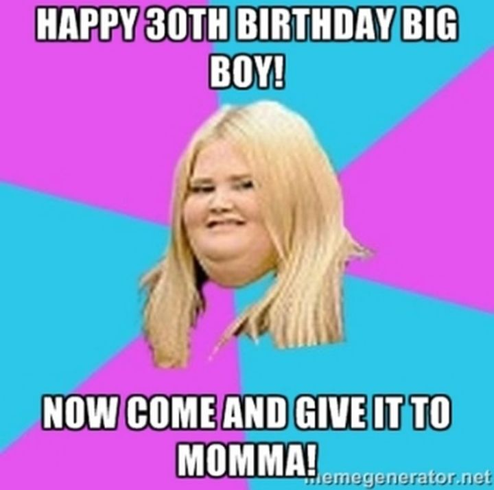 "101 Happy 30th Birthday Memes - ""Happy 30th birthday big boy! Now come and give it to momma!"""