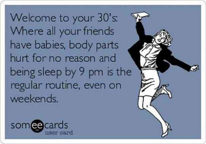 "101 Happy 30th Birthday Memes - ""Welcome to your 30's: Where all your friends have babies, body parts hurt for no reason and being sleep by 9 pm is the regular routine, even on weekends."""