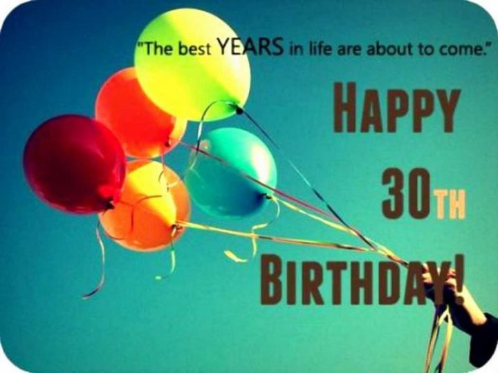 "101 Happy 30th Birthday Memes - ""The best YEARS in life are about to come. Happy 30th birthday!"""