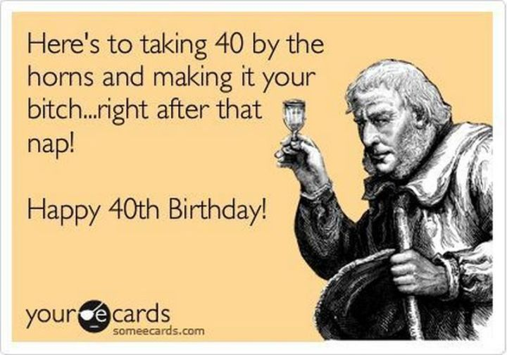 "101 Happy 40th Birthday Memes - ""Here's to taking 40 by the horns and making it your b***h...right after that nap! Happy 40th Birthday!"""