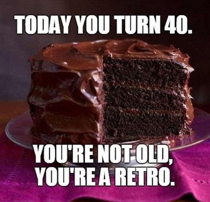 "101 Happy 40th Birthday Memes - ""Today you turn 40. You're not old, you're a retro."""