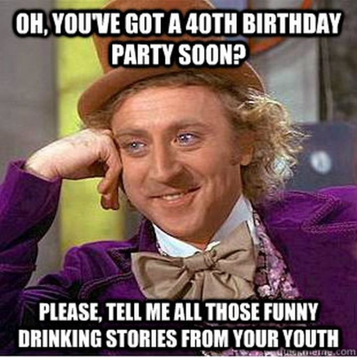 "101 Happy 40th Birthday Memes - ""Oh, you've got a 40th birthday party soon? Please, tell me all those funny drinking stories from your youth."""