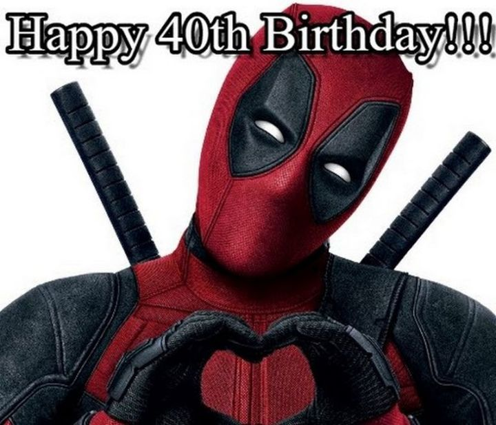 "101 Happy 40th Birthday Memes - ""Happy 40th Birthday from Deadpool!!!"""