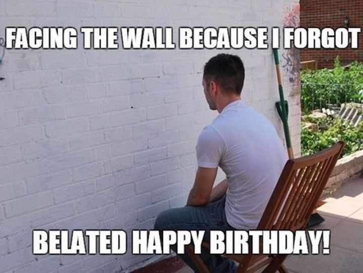 """85 Happy Belated Birthday Memes - """"Facing the wall because I forgot. Belated happy birthday!"""""""
