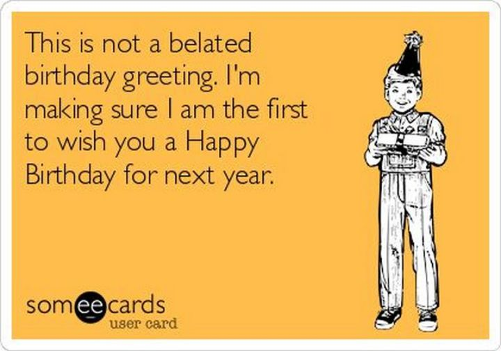 """85 Happy Belated Birthday Memes - """"This is not a belated birthday greeting. I'm making sure I am the first to wish you a Happy Birthday for next year."""""""