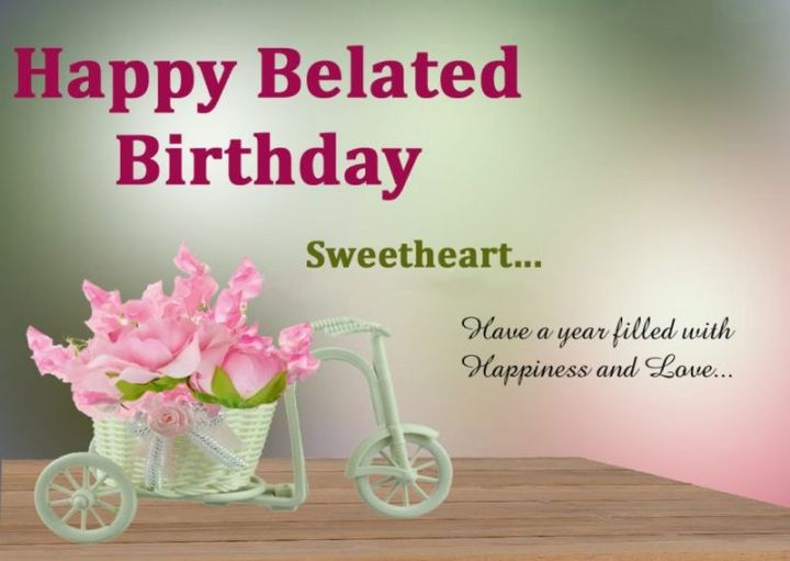 """85 Happy Belated Birthday Memes - """"Happy Belated Birthday Sweetheart...Have a year filled with Happiness and Love..."""""""
