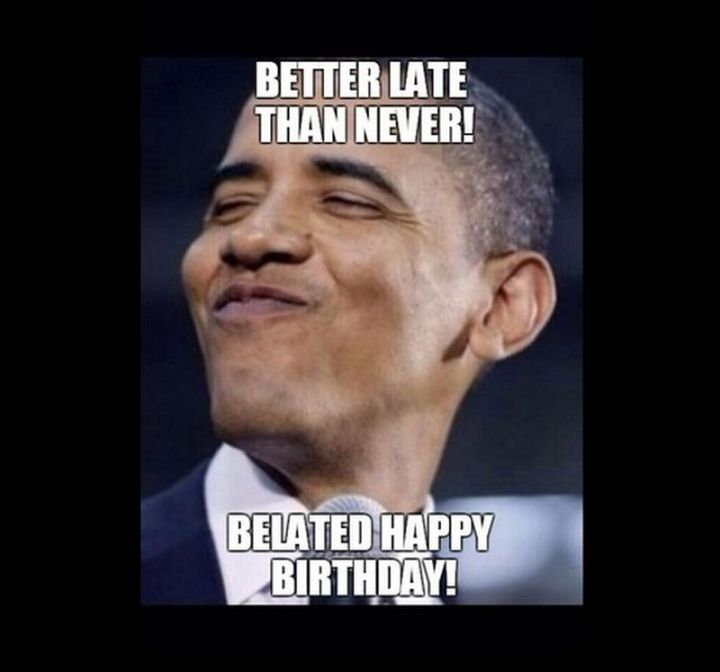 """85 Happy Belated Birthday Memes - """"Better late than never! Belated Happy Birthday!"""""""