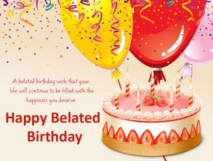 """85 Happy Belated Birthday Memes - """"A belated birthday wish that your life will continue to be filled with the happiness you deserve. Happy Belated Birthday meme."""""""