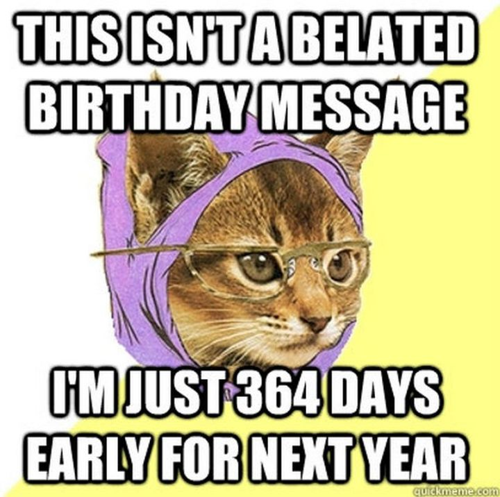 """85 Happy Belated Birthday Memes - """"This isn't a belated birthday message, I'm just 364 days early for next year."""""""