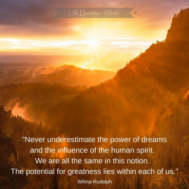 "41 Incredibly Powerful Quotes - ""Never underestimate the power of dreams and the influence of the human spirit. We are all the same in this notion. The potential for greatness lives within each of us."" - Wilma Rudolph"