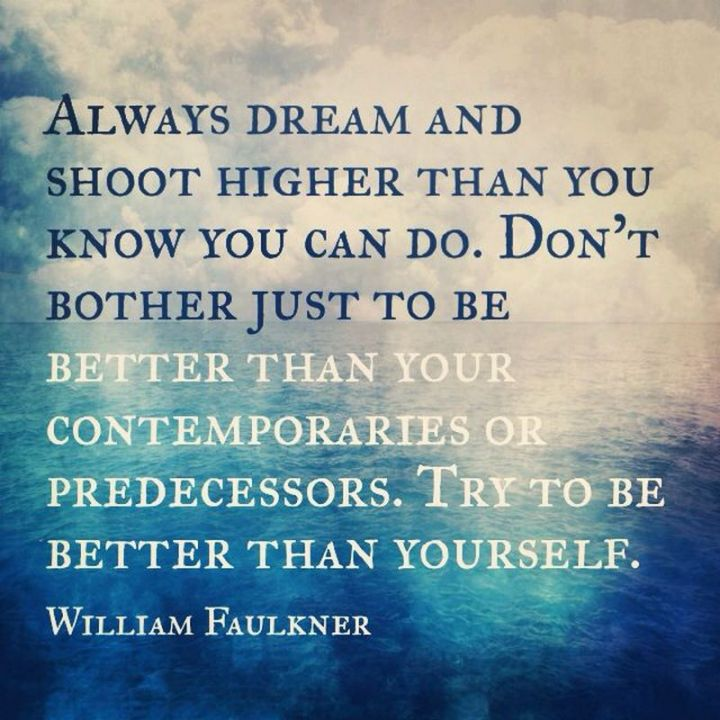 "41 Incredibly Powerful Quotes - ""Always dream and shoot higher than you know you can do. Don't bother just to be better than your contemporaries or predecessors. Try to be better than yourself."" - A powerful quote by William Faulkner"