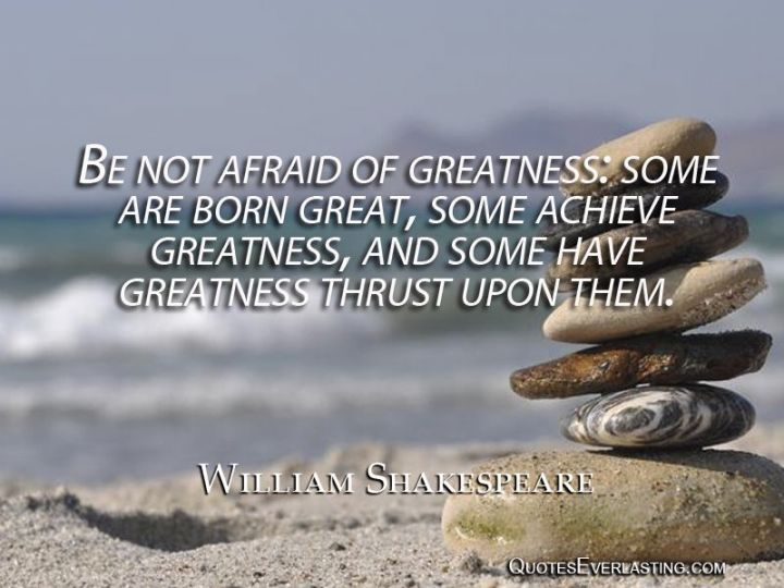 "41 Incredibly Powerful Quotes - ""Be not afraid of greatness; some are born great, some achieve greatness, and others have greatness thrust upon them."" - A powerful quote by William Shakespeare"