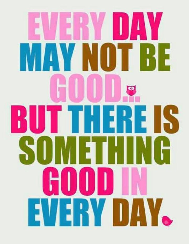 """75 Good Morning Quotes - """"Every day may not be good...but there is something good in every day."""" - Anonymous"""