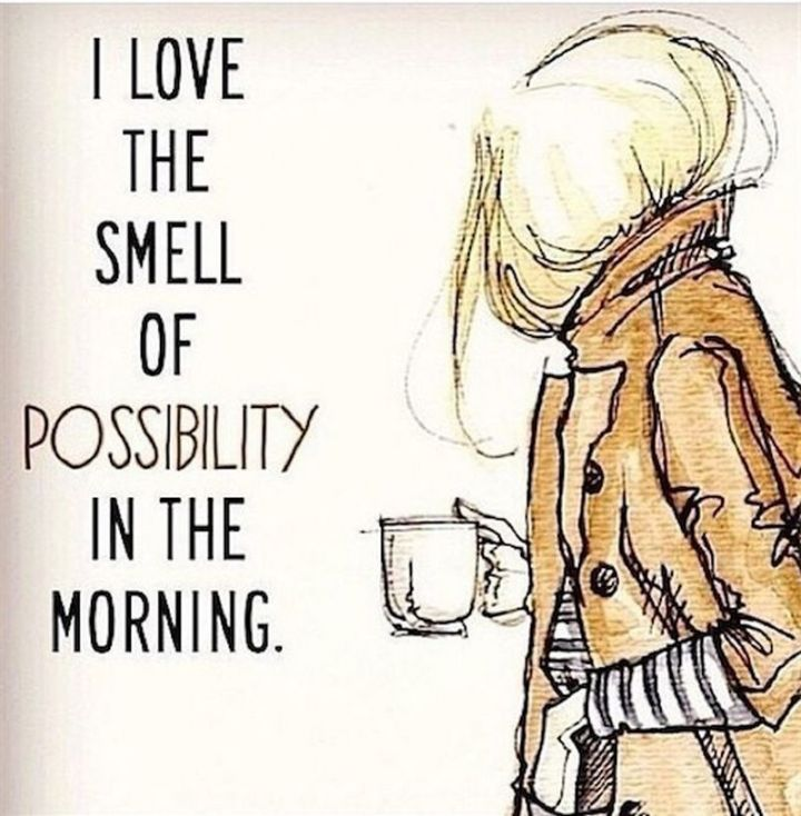 """75 Good Morning Quotes - """"I love the smell of possibility in the morning."""" - Anonymous"""