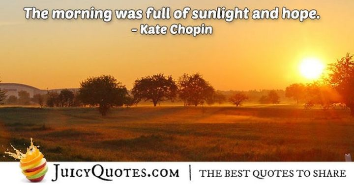 """75 Good Morning Quotes - """"The morning was full of sunlight and hope."""" - Kate Chopin"""