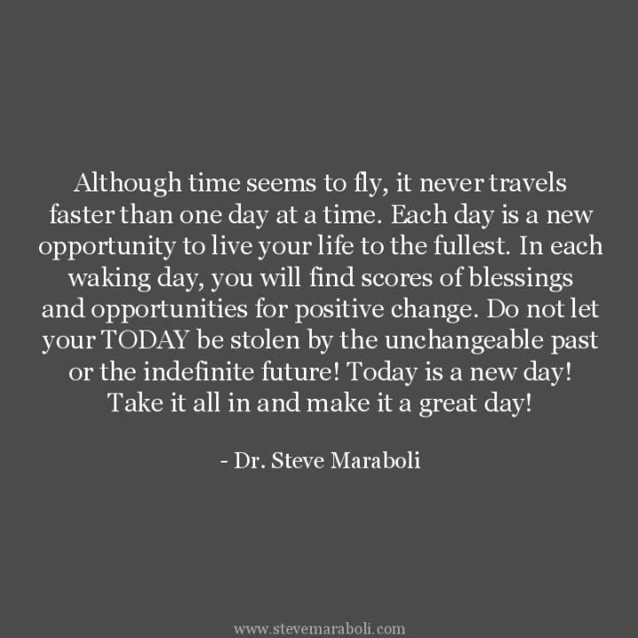 """75 Good Morning Quotes - """"Although time seems to fly, it never travels faster than one day at a time. Each day is a new opportunity to live your life to the fullest. In each waking day, you will find scores of blessings and opportunities for positive change. Do not let your TODAY be stolen by the unchangeable past or the indefinite future! Today is a new day! Take it all in and make it a great day!"""" - Dr. Steve Maraboli"""