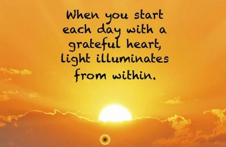 """75 Good Morning Quotes - """"When you start each day with a grateful heart, light illuminates from within."""" - Anonymous"""