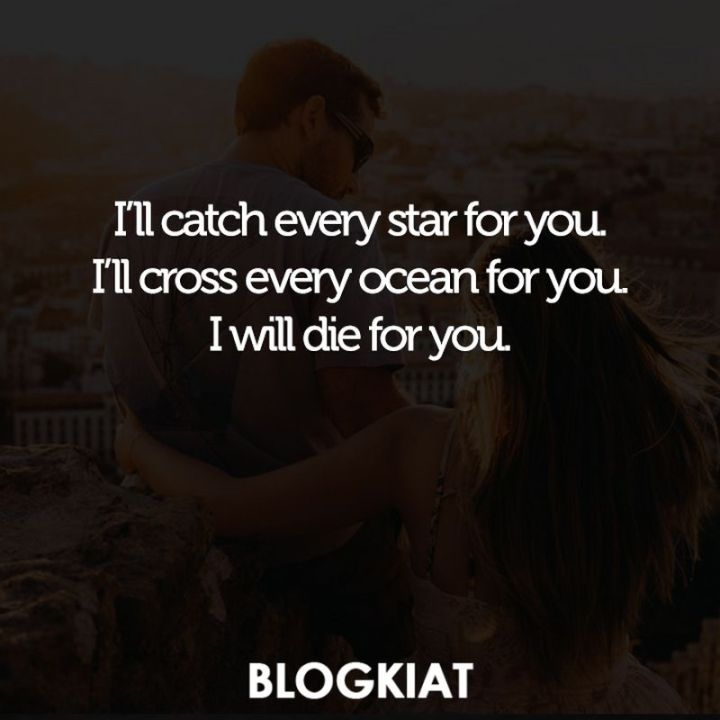 "59 Love Quotes for Her - ""I'll catch every star for you. I'll cross every ocean for you. I will die for you."""
