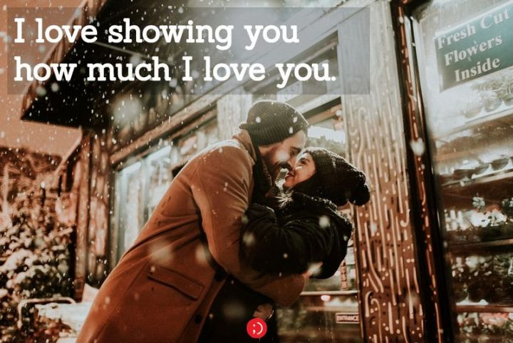 "59 Love Quotes for Her - ""I love showing you how much I love you."" - Anonymous"