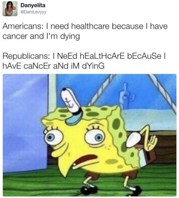 "Funny Spongebob Memes - ""Americans: I need healthcare because I have cancer and I'm dying. Republicans: I NeEd hEaLtHcArE bEcAuSe I hAvE caNcEr aNd iM dYinG."""
