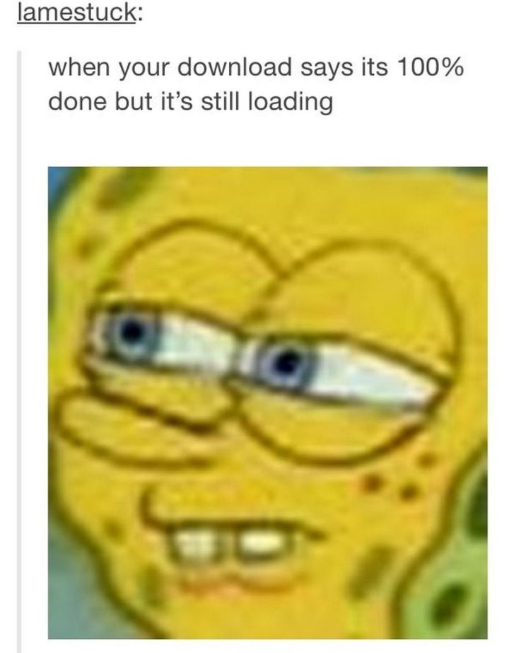 "Funny SpongeBob Memes - ""When your download says its 100% done but it's still loading."""
