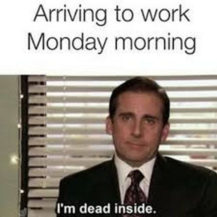 """57 Funny 'the Office' Memes - """"Arriving at work Monday morning: I'm dead inside."""""""