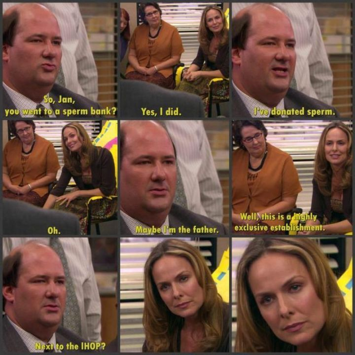 """57 Funny 'the Office' Memes - """"So Jan, you went to a sperm bank? Yes, I did. I've donated sperm. Oh. Maybe I'm the father. Well, this is a highly exclusive establishment. Next to the IHOP?"""""""